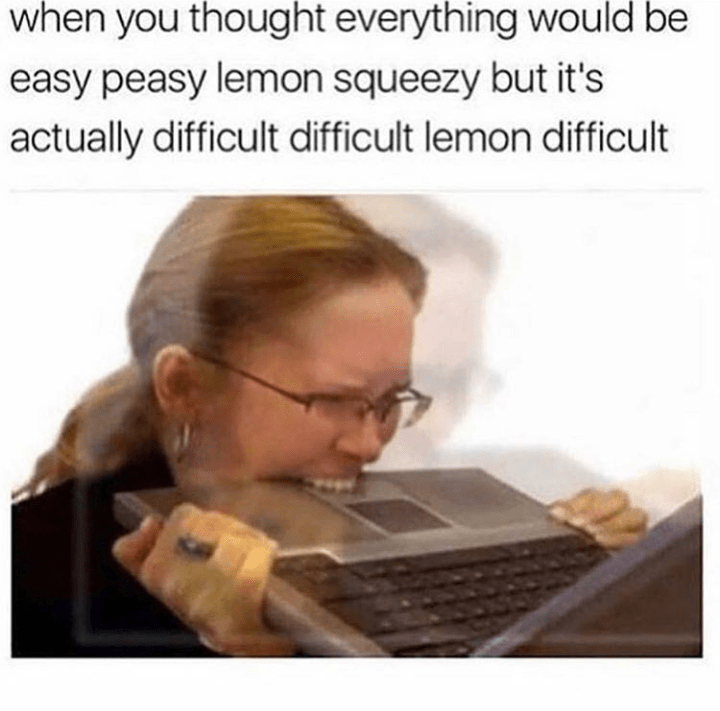 when you thought everything would be easy peasy lemon squeezy but it's actually difficult difficult