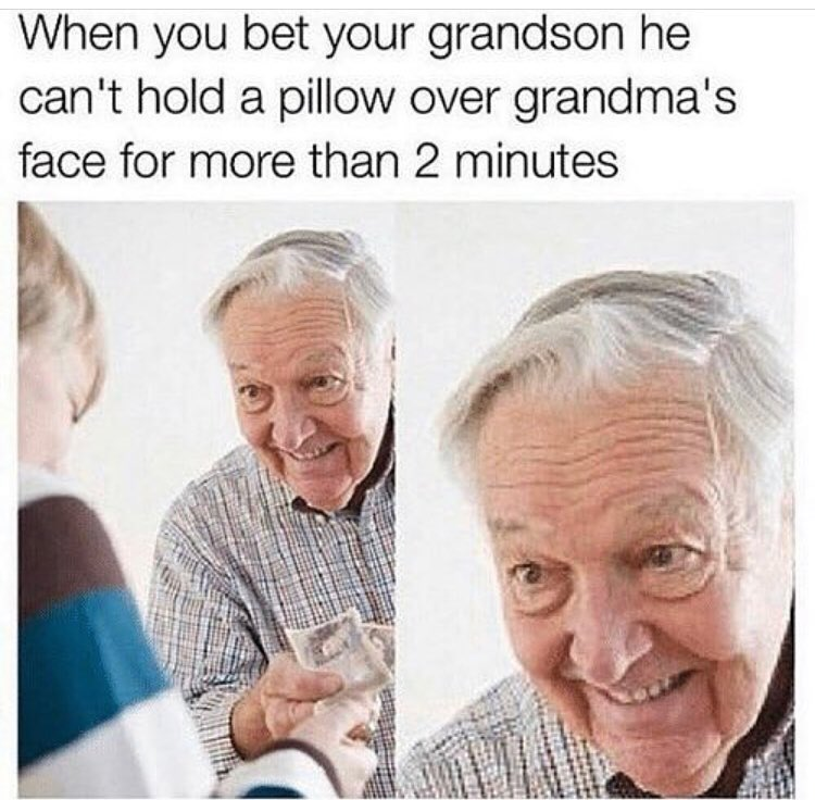 When you bet your grandson he can't hold a pillow over grandma's face for more than 2 minutes