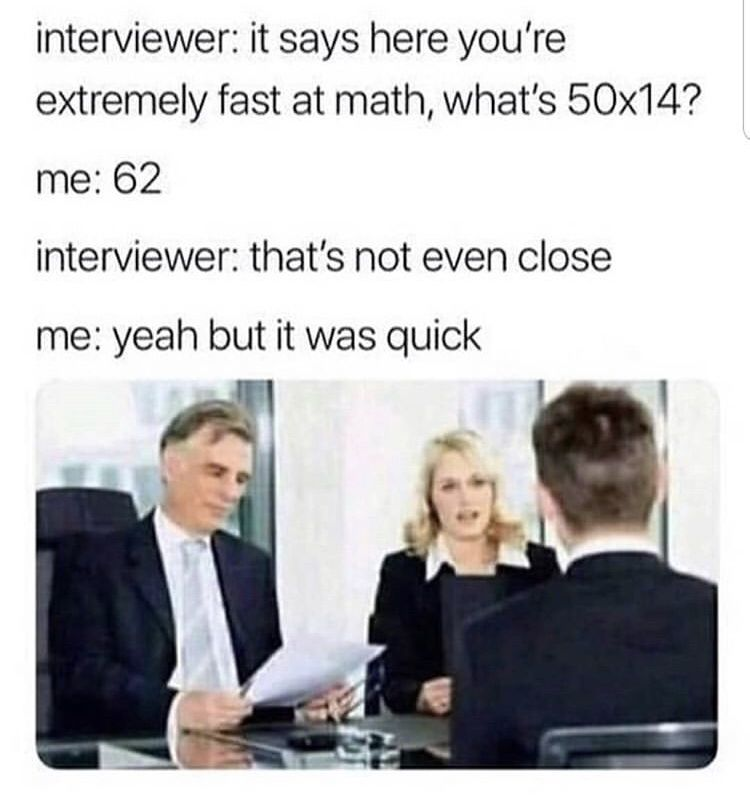 interviewer: it says here you're extremely fast at math, what's 50x14?